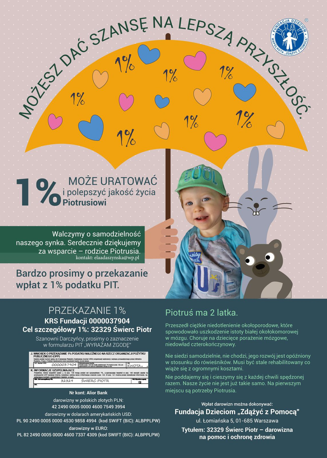 """Możesz dać szansę na lepszą przyszłość. 1 % może uratować i polepszyć jakość życia Piotrusiowi. Walczymy o samodzielność naszego synka. Serdecznie dziękujemy za wsparcie - rodzice Piotrusia. Kontakt: eladaszynska@wp.pl Bardzo promy o przekazanie wpłat z 1% podatku PIT. Przekazanie 1%/ KRS Fundacji 0000037904 Cel szczegółowy 1%: 32329 Świerc Piotr Piotruś ma 2 latka.  Przeszedł ciężkie niedotlenieniem okołoporodwe, które spowodowało uszkodzenie istoty białej okołokomorowej w mózgu. Choruje na dziecięce porażenie mózgowe, niedowład czterokończynowy. Nie siedzi samodzielnie, nie chodzi, jego rozwój jest opóźniony do rówieśników. Musi być stale rehabilitowany, co wiąże się z ogromnymi kosztami. Nie poddajemy się i cieszymy się z każdej chwili spędzonej razem. Nasze życie nie jest już takie samo. Na pierwszym miejscu są potrzeby Piotrusia. Wpłat darowizm można dokonywać: Fundacja Dzieciom """"Zdążyć z Pomocą"""" ul. Łomiańska 5, 01-685 Warszawa Tytułem: 32329 Świerc Piotr - darowizna na pomoc i ochronę zdrowia"""