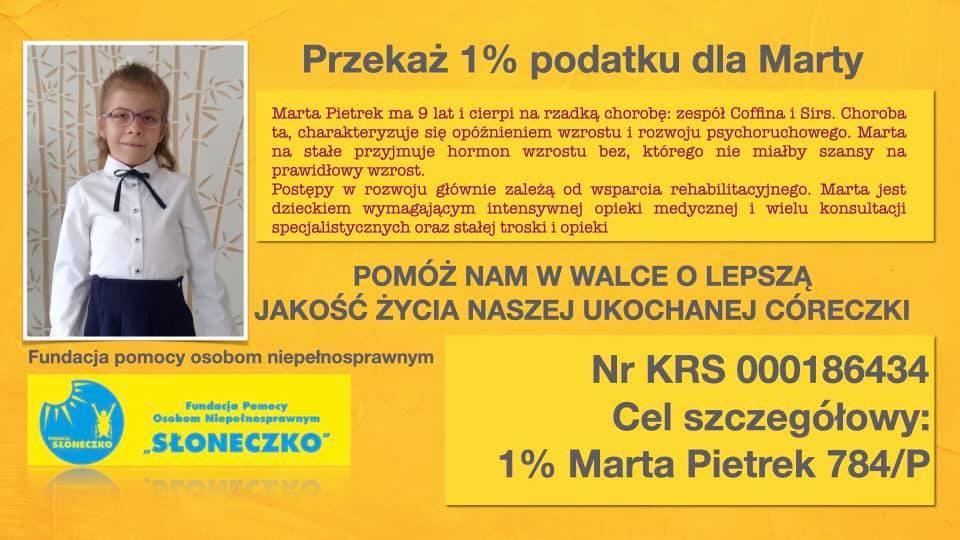 """Przekaż 1% podatku dla Marty Marta Pietrek ma 9 lat i cierpi na rzadką chorobę: zespół Coffina i Sirs. Choroba ta charakteryzuje się opóźnieniem wzrostu i rozwoju psychoruchowego. Marta na stałe przyjmuje hormon wzrostu, bez którego nie miałaby szansy na prawidłowy wzrost. Postępy w rozwoju głównie zależą od wsparcia rehabilitacyjnego. Marta jest dzieckiem wymagającym intensywenej opieki medycznej i wielu konsultacji specjalistycznych oraz stałej troski i opieki. Pomóż nam w walce o lepszą jakość życia naszej ukochanej córeczki. Pundacja pomocy osobom niepełnosprawnym """"Słoneczko"""" Nr KRS 000186434 Cel szczegółowy: 1% Marta Pietrek 784/P"""