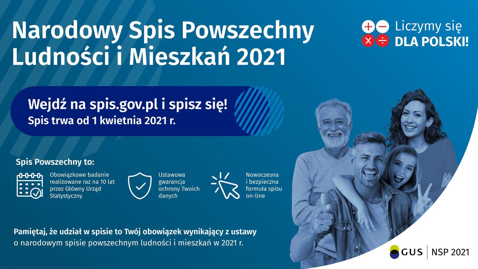 Narodowy Spis Powszechny Ludności i Mieszkań 2021 Liczymy się dla Polski Wejdź na spis.gov.pl i spisz się! Spis trwa od 1 kwietnia 2021 Spis powszechny to: obowiązkowe badanie realizowane raz na 10 lat przez Główny Urząd Statystyczny Ustawowa gwarancja ochrony Twoich danych Nowoczesna i bezpieczna formuła spisu on-line Pamiętaj, że udział w spisie to Twój obowiązek wynikający z ustawy o narodowym spisie powszechnym ludności i mieszkań w 2021 r.